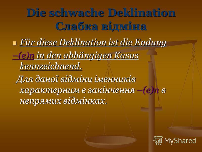 Die schwache Deklination Слабка відміна Für diese Deklination ist die Endung Für diese Deklination ist die Endung –(e)n in den abhängigen Kasus kennzeichnend. Для даної відміни іменників характерним є закінчення –(e)n в непрямих відмінках. Для даної