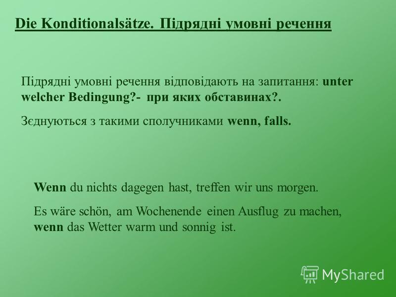 Die Konditionalsätze. Підрядні умовні речення Підрядні умовні речення відповідають на запитання: unter welcher Bedingung?- при яких обставинах?. Зєднуються з такими сполучниками wenn, falls. Wenn du nichts dagegen hast, treffen wir uns morgen. Es wär