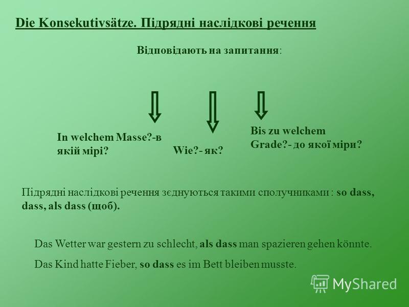 Die Konsekutivsätze. Підрядні наслідкові речення Відповідають на запитання: Wie?- як? In welchem Masse?-в якій мірі? Bis zu welchem Grade?- до якої міри? Підрядні наслідкові речення зєднуються такими сполучниками : so dass, dass, als dass (щоб). Das