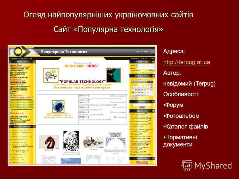 Огляд найпопулярніших україномовних сайтів Сайт «Популярна технологія» Адреса: http://terpug.at.ua Автор: невідомий (Terpug) Особливості: Форум Фотоальбом Каталог файлів Нормативні документи