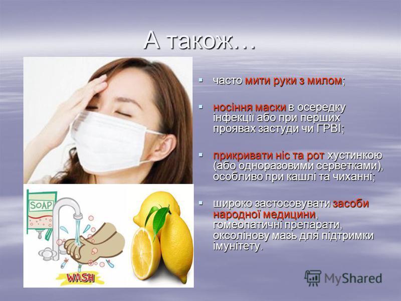 А також… часто мити руки з милом; часто мити руки з милом; носіння маски в осередку інфекції або при перших проявах застуди чи ГРВІ; носіння маски в осередку інфекції або при перших проявах застуди чи ГРВІ; прикривати ніс та рот хустинкою (або однора