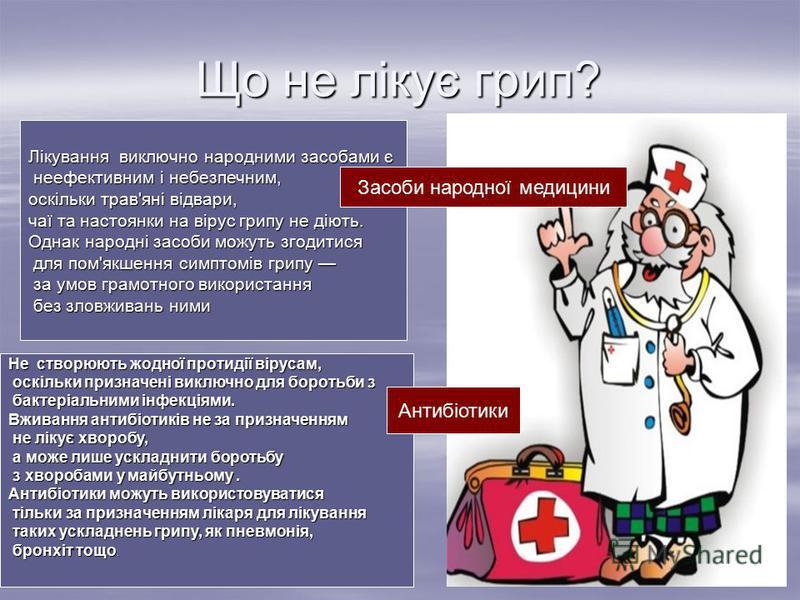 Що не лікує грип? Не створюють жодної протидії вірусам, оскільки призначені виключно для боротьби з оскільки призначені виключно для боротьби з бактеріальними інфекціями. бактеріальними інфекціями. Вживання антибіотиків не за призначенням не лікує хв