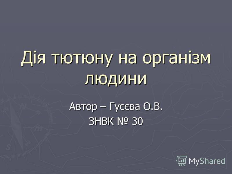 Дія тютюну на організм людини Автор – Гусєва О.В. ЗНВК 30