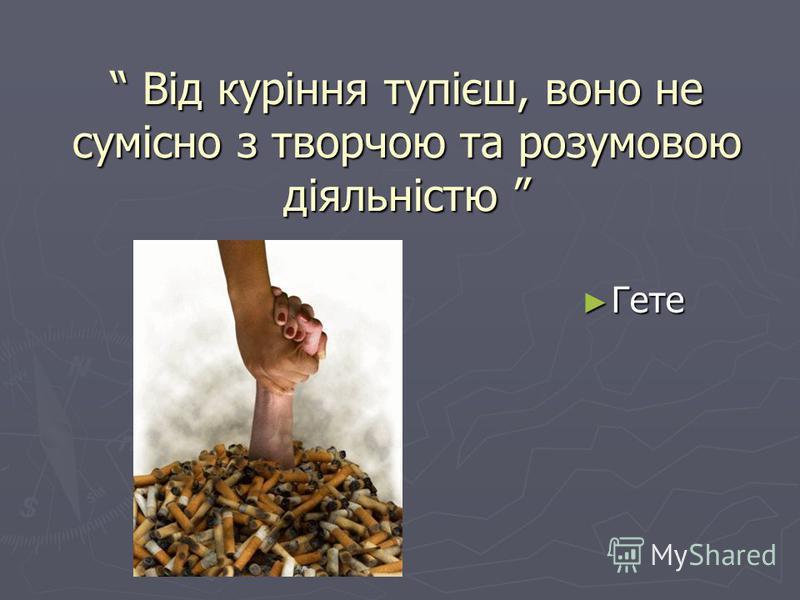 Від куріння тупієш, воно не сумісно з творчою та розумовою діяльністю Від куріння тупієш, воно не сумісно з творчою та розумовою діяльністю Гете Гете