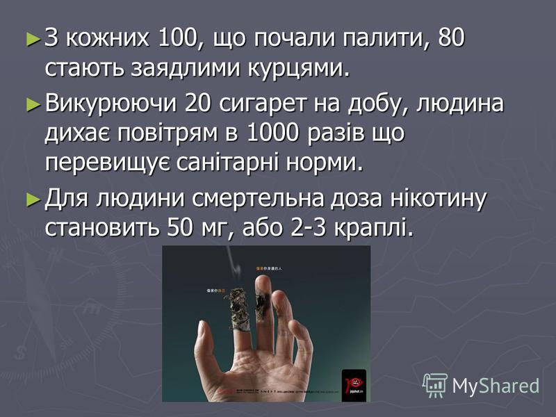 З кожних 100, що почали палити, 80 стають заядлими курцями. З кожних 100, що почали палити, 80 стають заядлими курцями. Викурюючи 20 сигарет на добу, людина дихає повітрям в 1000 разів що перевищує санітарні норми. Викурюючи 20 сигарет на добу, людин