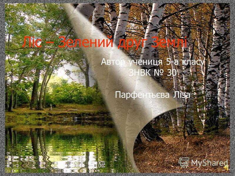 Ліс – Зелений друг Землі Автор учениця 5-а класу ЗНВК 30 Парфентьєва Ліза