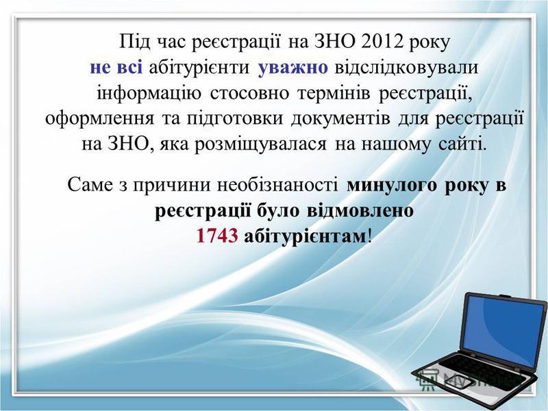 Під час реєстрації на ЗНО 2012 року не всі абітурієнти уважно відслідковували інформацію стосовно термінів реєстрації, оформлення та підготовки документів для реєстрації на ЗНО, яка розміщувалася на нашому сайті. Саме з причини необізнаності минулого