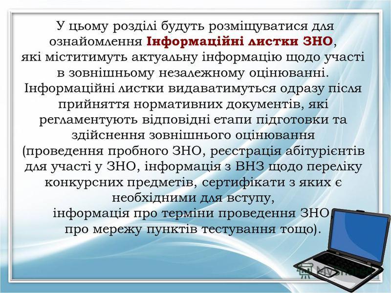 У цьому розділі будуть розміщуватися для ознайомлення Інформаційні листки ЗНО, які міститимуть актуальну інформацію щодо участі в зовнішньому незалежному оцінюванні. Інформаційні листки видаватимуться одразу після прийняття нормативних документів, як