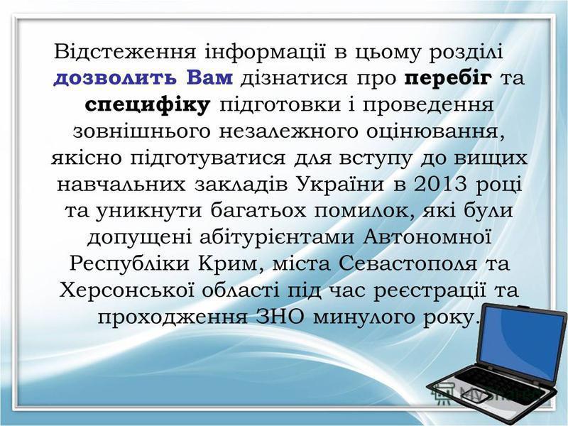 Відстеження інформації в цьому розділі дозволить Вам дізнатися про перебіг та специфіку підготовки і проведення зовнішнього незалежного оцінювання, якісно підготуватися для вступу до вищих навчальних закладів України в 2013 році та уникнути багатьох