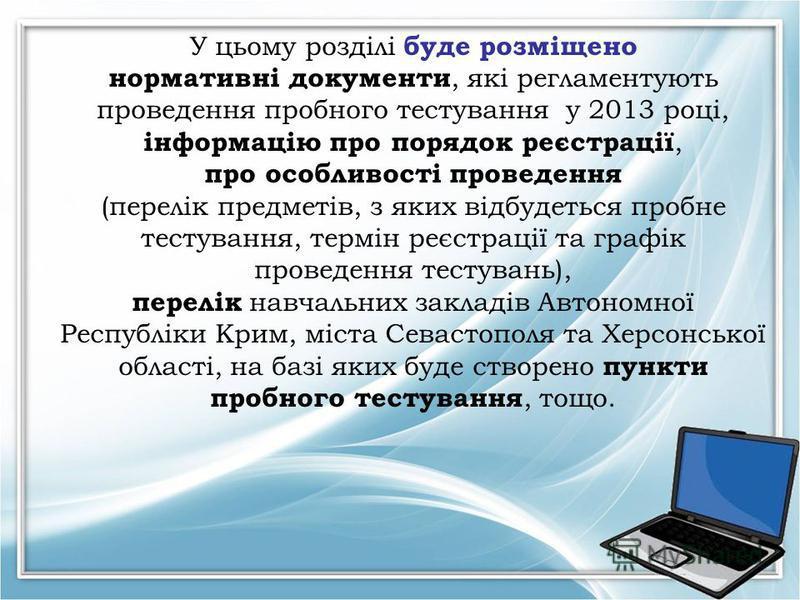 У цьому розділі буде розміщено нормативні документи, які регламентують проведення пробного тестування у 2013 році, інформацію про порядок реєстрації, про особливості проведення (перелік предметів, з яких відбудеться пробне тестування, термін реєстрац