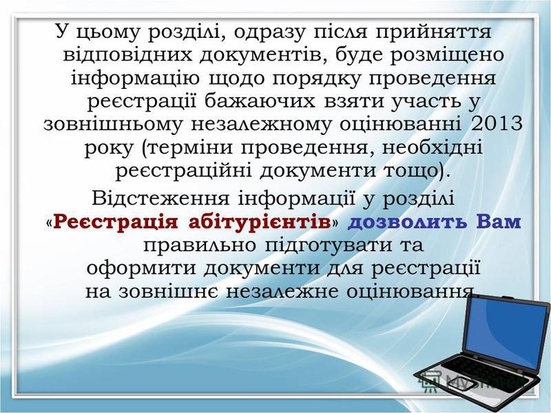 У цьому розділі, одразу після прийняття відповідних документів, буде розміщено інформацію щодо порядку проведення реєстрації бажаючих взяти участь у зовнішньому незалежному оцінюванні 2013 року (терміни проведення, необхідні реєстраційні документи то