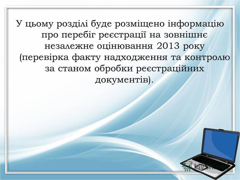 У цьому розділі буде розміщено інформацію про перебіг реєстрації на зовнішнє незалежне оцінювання 2013 року (перевірка факту надходження та контролю за станом обробки реєстраційних документів).