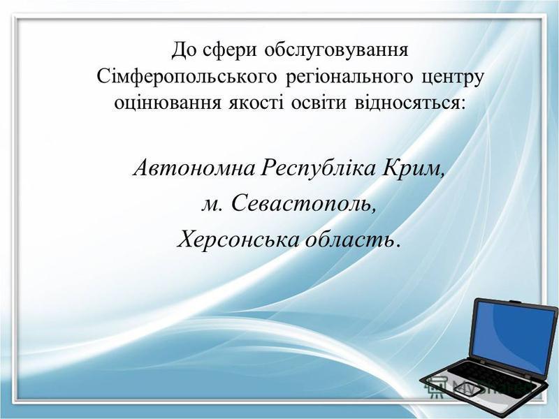 До сфери обслуговування Сімферопольського регіонального центру оцінювання якості освіти відносяться: Автономна Республіка Крим, м. Севастополь, Херсонська область.