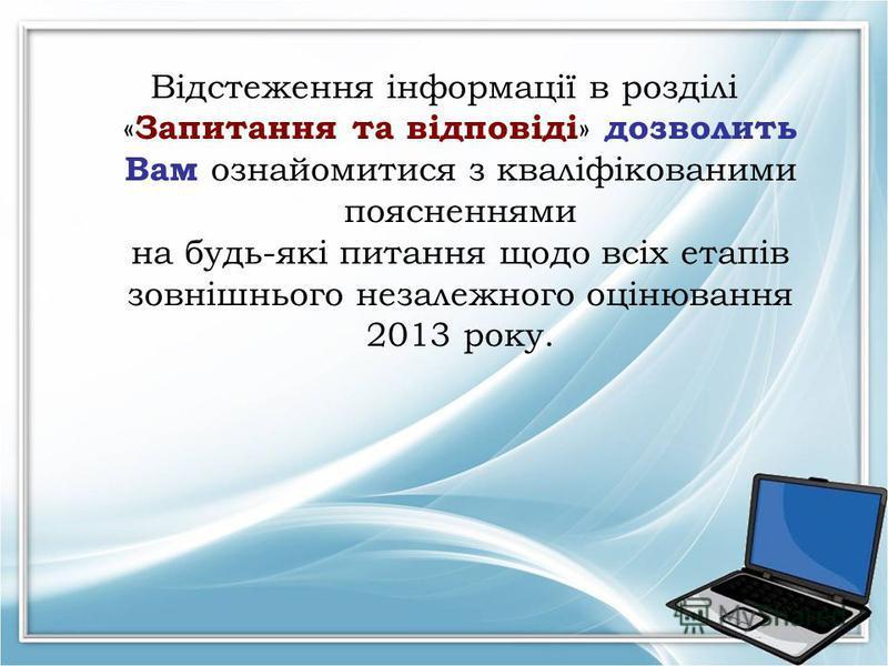 Відстеження інформації в розділі « Запитання та відповіді » дозволить Вам ознайомитися з кваліфікованими поясненнями на будь-які питання щодо всіх етапів зовнішнього незалежного оцінювання 2013 року.