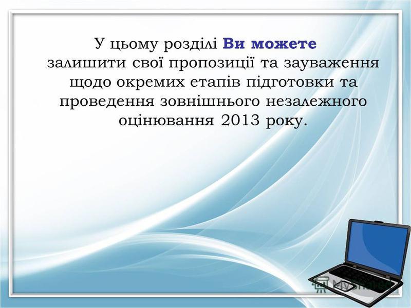 У цьому розділі Ви можете залишити свої пропозиції та зауваження щодо окремих етапів підготовки та проведення зовнішнього незалежного оцінювання 2013 року.