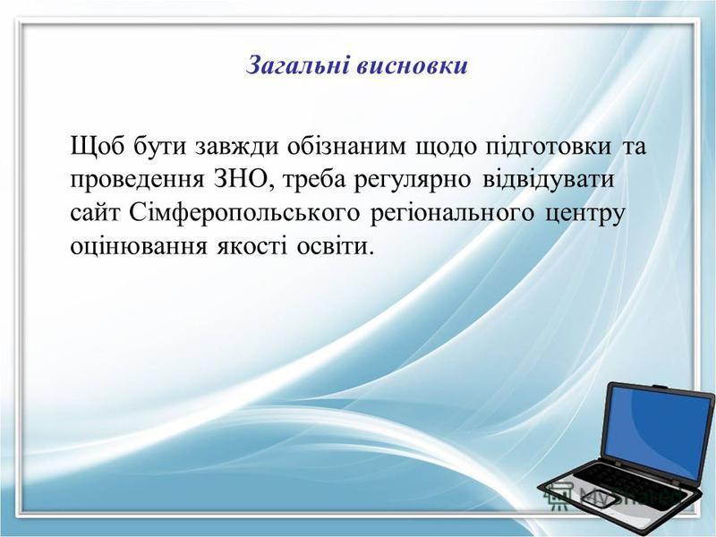 Загальні висновки Щоб бути завжди обізнаним щодо підготовки та проведення ЗНО, треба регулярно відвідувати сайт Сімферопольського регіонального центру оцінювання якості освіти.