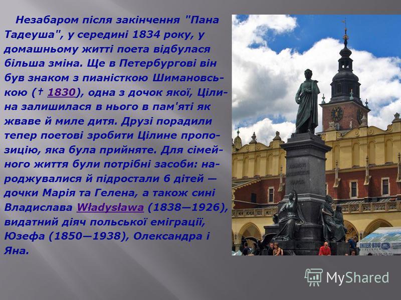 Найбільший твір Міцкевича епічна поема «Пан Тадеуш» (Pan Tadeuszczyli Ostatnizajazdna Lit- wie),що писався в 18321834 і видана в Парижу в 1834 році. У поемі створений повний ностальгії й гумору образ барвистих, але історично приречених шляхетсь- ких