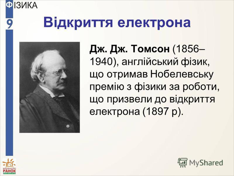 Відкриття електрона Дж. Дж. Томсон (1856– 1940), англійський фізик, що отримав Нобелевську премію з фізики за роботи, що призвели до відкриття електрона (1897 р).