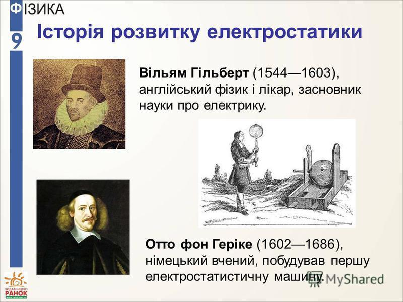 Вільям Гільберт (15441603), англійський фізик і лікар, засновник науки про електрику. Отто фон Геріке (16021686), німецький вчений, побудував першу електростатистичну машину. Історія розвитку електростатики