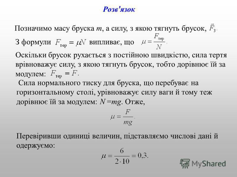 Розв язок Позначимо масу бруска m, а силу, з якою тягнуть брусок, З формули випливає, що Оскільки брусок рухається з постійною швидкістю, сила тертя врівноважує силу, з якою тягнуть брусок, тобто дорівнює їй за модулем: Сила нормального тиску для бру