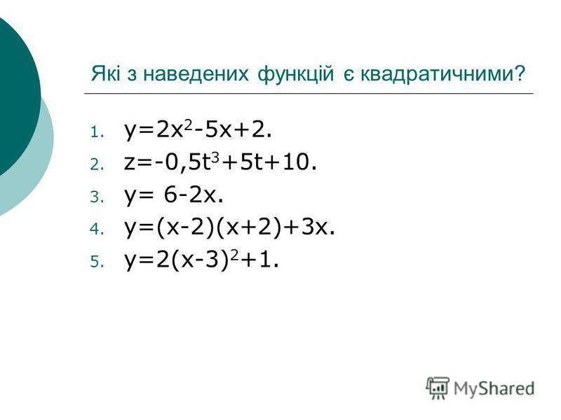 Які з наведених функцій є квадратичними? 1. y=2x 2 -5x+2. 2. z=-0,5t 3 +5t+10. 3. y= 6-2x. 4. y=(x-2)(x+2)+3x. 5. y=2(x-3) 2 +1.