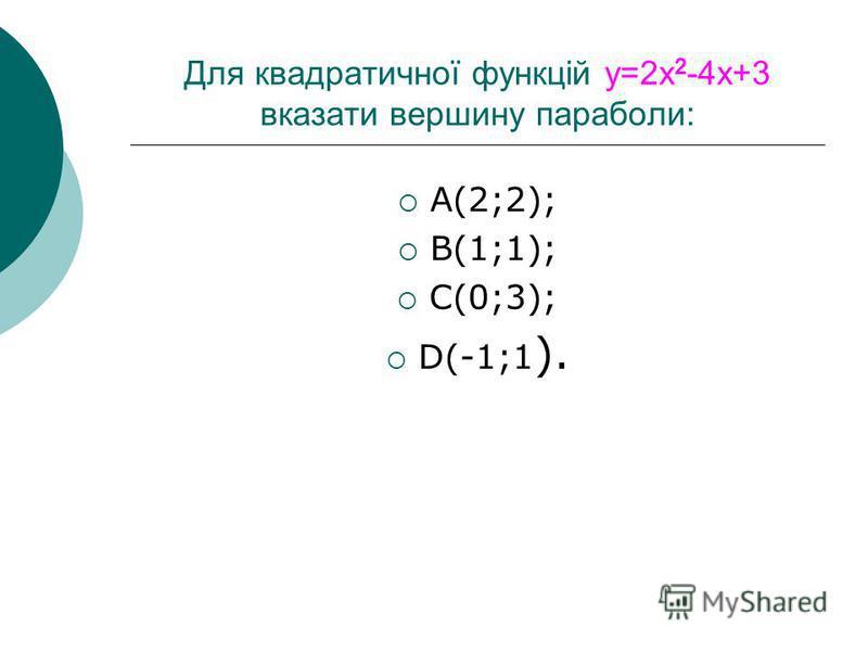 Для квадратичної функцій y=2x 2 -4x+3 вказати вершину параболи: A(2;2); B(1;1); C(0;3); D(-1;1 ).