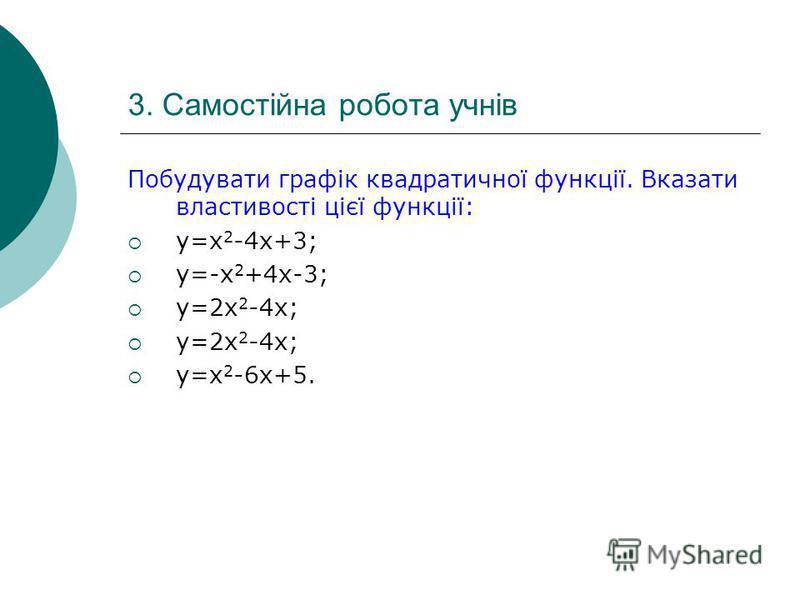 3. Самостійна робота учнів Побудувати графік квадратичної функції. Вказати властивості цієї функції: y=x 2 -4x+3; y=-x 2 +4x-3; y=2x 2 -4x; y=x 2 -6x+5.