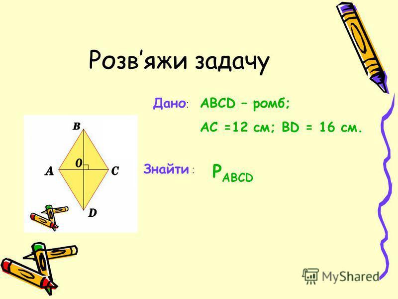 Розвяжи задачу Дано : ABCD – ромб; АС =12 см; ВD = 16 см. Знайти : Р ABCD