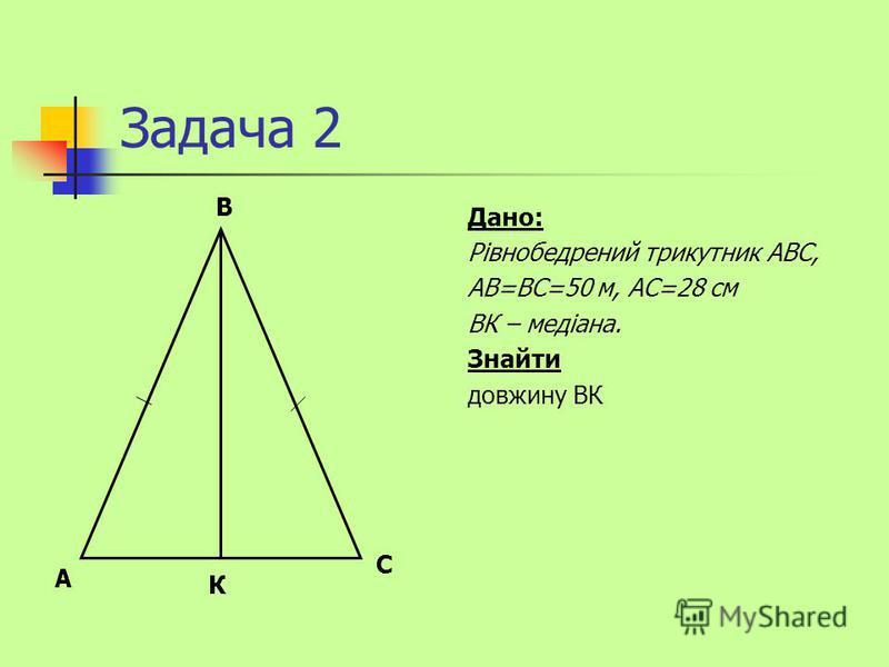 Задача 2 Дано: Рівнобедрений трикутник АВС, АВ=ВС=50 м, АС=28 см ВК – медіана. Знайти довжину ВК С В А К
