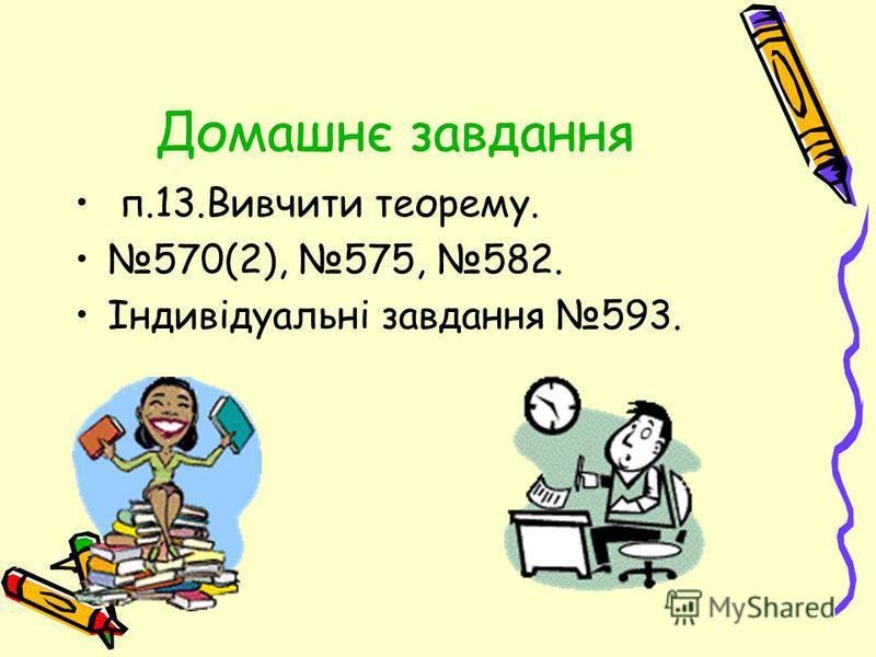 Домашнє завдання п.13.Вивчити теорему. 570(2), 575, 582. Індивідуальні завдання 593.