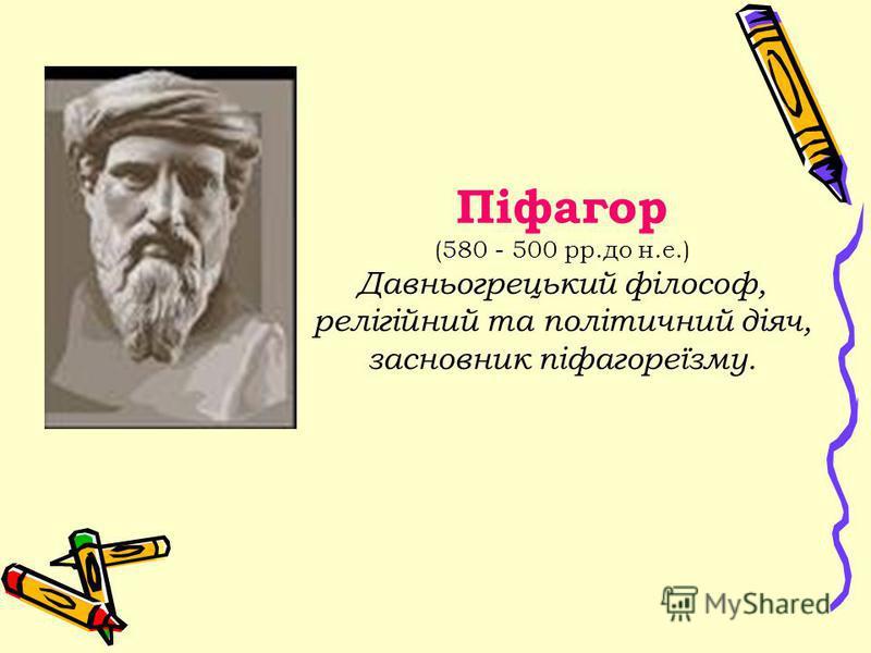Піфагор (580 - 500 рр.до н.е.) Давньогрецький філософ, релігійний та політичний діяч, засновник піфагореїзму.