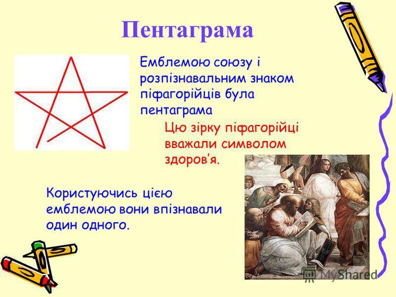 Пентаграма Емблемою союзу і розпізнавальним знаком піфагорійців була пентаграма Цю зірку піфагорійці вважали символом здоровя. Користуючись цією емблемою вони впізнавали один одного.