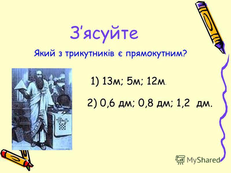 Зясуйте Який з трикутників є прямокутним? 1) 13м; 5м; 12м. 2) 0,6 дм; 0,8 дм; 1,2 дм.