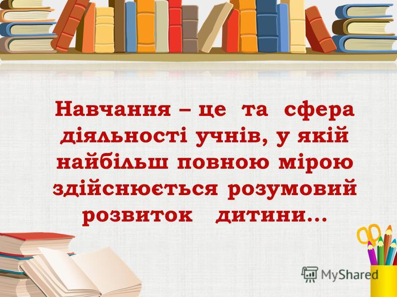 Навчання – це та сфера діяльності учнів, у якій найбільш повною мірою здійснюється розумовий розвиток дитини…