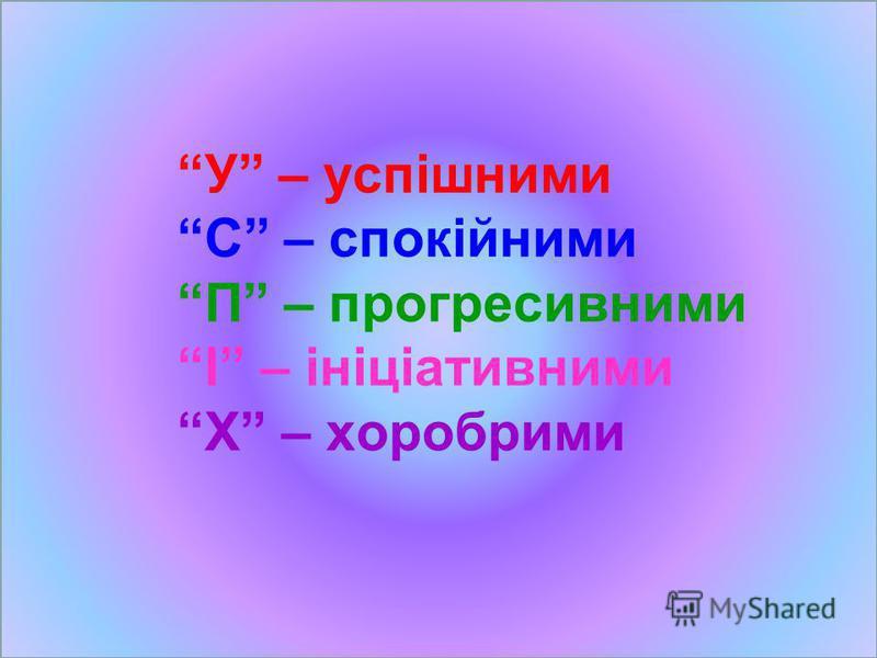 У – успішними С – спокійними П – прогресивними І – ініціативними Х – хоробрими