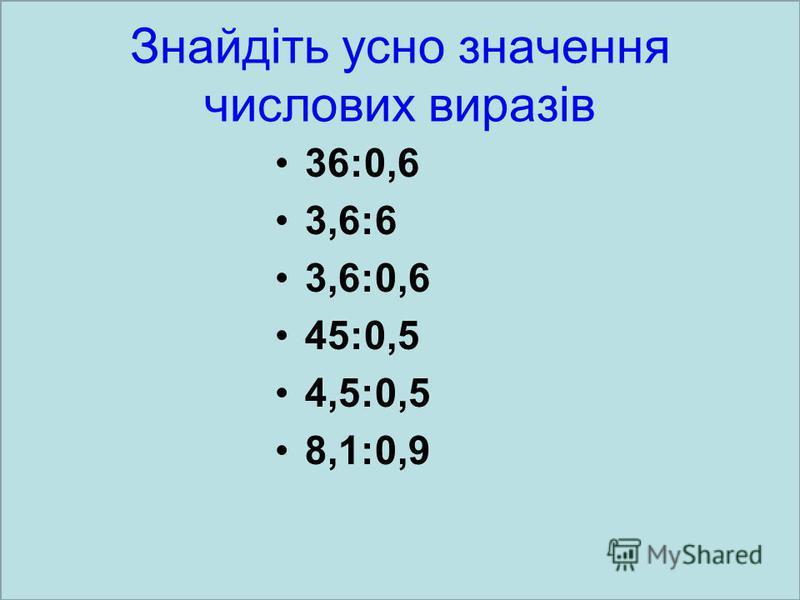Знайдіть усно значення числових виразів 36:0,6 3,6:6 3,6:0,6 45:0,5 4,5:0,5 8,1:0,9