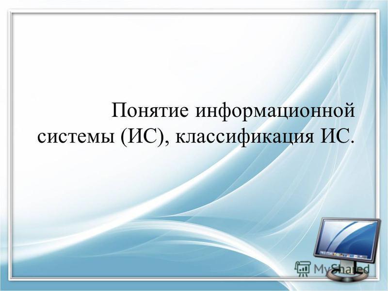 Понятие информационной системы (ИС), классификация ИС.