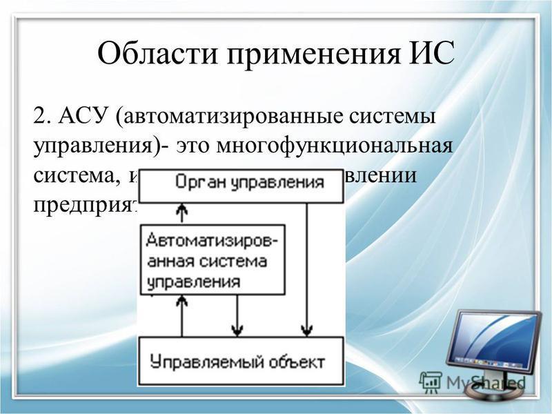 Области применения ИС 2. АСУ (автоматизированные системы управления)- это многофункциональная система, используемая в управлении предприятием.