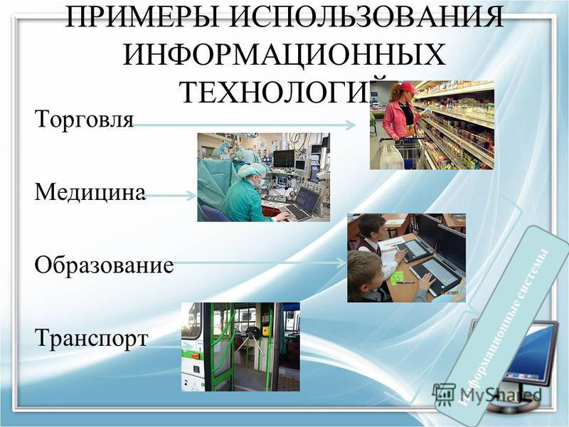 ПРИМЕРЫ ИСПОЛЬЗОВАНИЯ ИНФОРМАЦИОННЫХ ТЕХНОЛОГИЙ Торговля Медицина Образование Транспорт Информационные системы