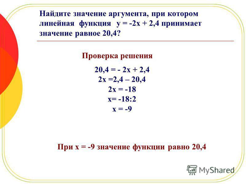 Найдите значение аргумента, при котором линейная функция y = -2x + 2,4 принимает значение равное 20,4? Проверка решения При x = -9 значение функции равно 20,4 20,4 = - 2x + 2,4 2x =2,4 – 20,4 2x = -18 x= -18:2 x = -9