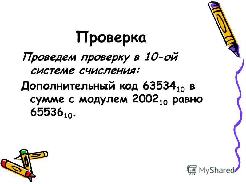 Решение Проведем вычисления в соответствии с определением дополнительного кода. 2 16 =10000000000000000 2 =65536 10 2002 10 =0000011111010010 2 =2002 10 2 16 - |2002 10 |=1111100000101110 2 =63534 10