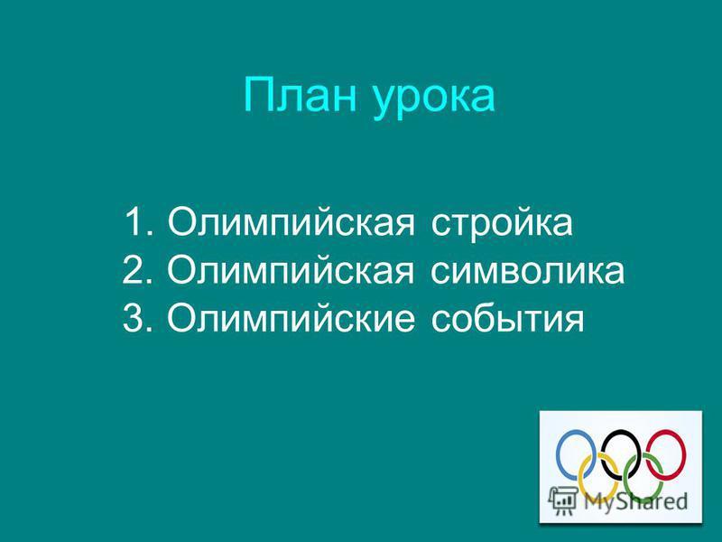 План урока 1. Олимпийская стройка 2. Олимпийская символика 3. Олимпийские события