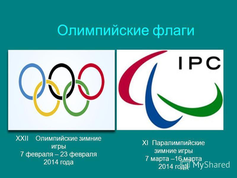Олимпийские флаги XXII Олимпийские зимние игры 7 февраля – 23 февраля 2014 года XI Паралимпийские зимние игры 7 марта –16 марта 2014 года