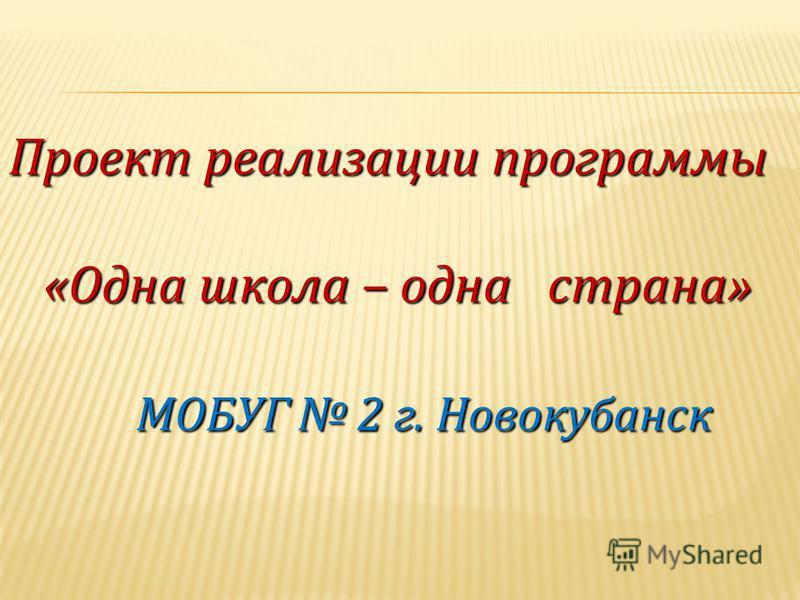 Проект реализации программы «Одна школа – одна страна» «Одна школа – одна страна» МОБУГ 2 г. Новокубанск МОБУГ 2 г. Новокубанск