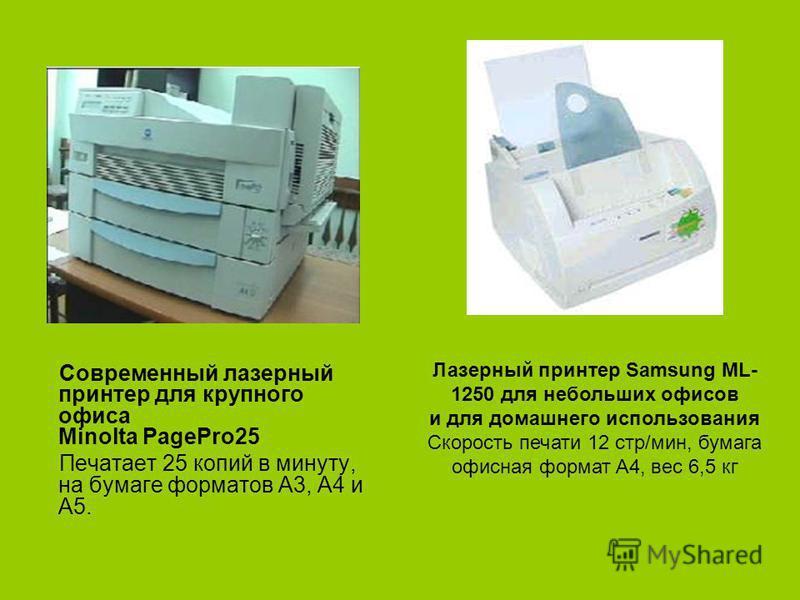 Современный лазерный принтер для крупного офиса Minolta PagePro25 Печатает 25 копий в минуту, на бумаге форматов А3, А4 и А5. Лазерный принтер Samsung ML- 1250 для небольших офисов и для домашнего использования Скорость печати 12 стр/мин, бумага офис