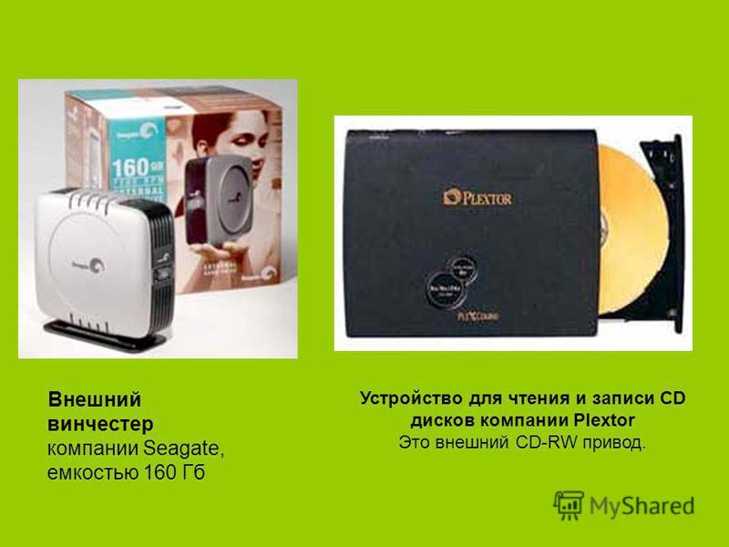 Внешний винчестер компании Seagate, емкостью 160 Гб Устройство для чтения и записи CD дисков компании Plextor Это внешний CD-RW привод.