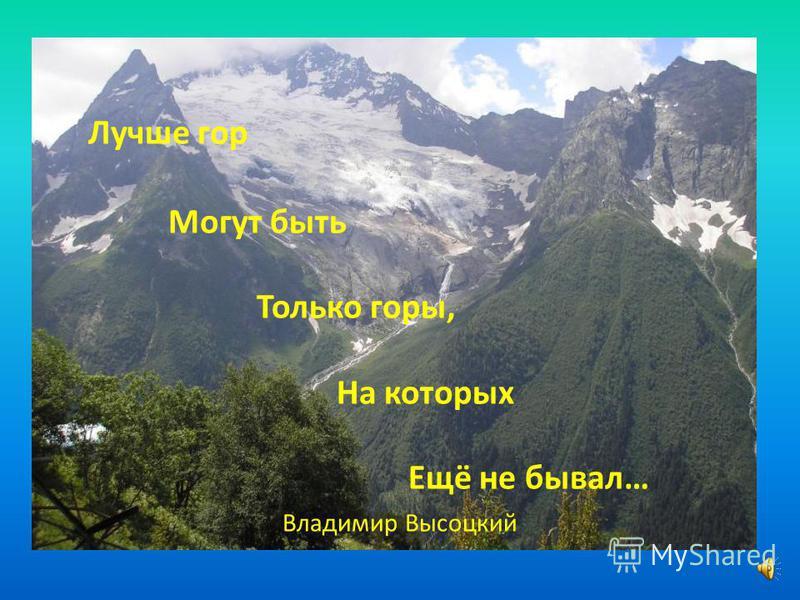 Лучше гор Могут быть Только горы, На которых Ещё не бывал… Владимир Высоцкий