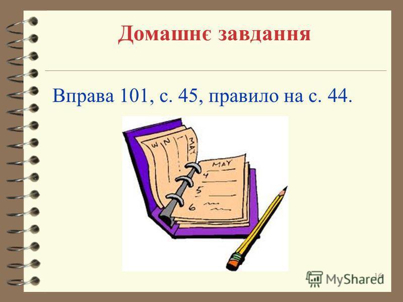 Домашнє завдання Вправа 101, с. 45, правило на с. 44. 16