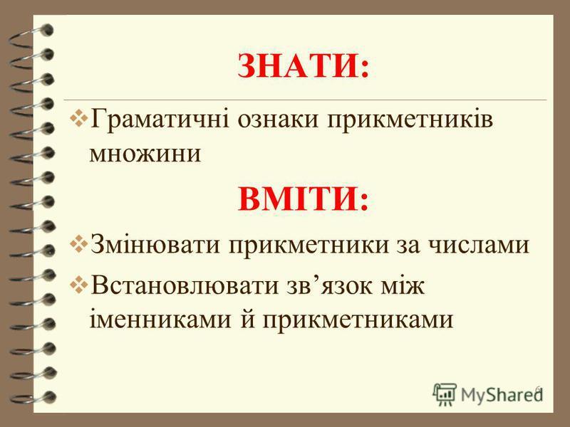 ЗНАТИ: Граматичні ознаки прикметників множини ВМІТИ: Змінювати прикметники за числами Встановлювати звязок між іменниками й прикметниками 6