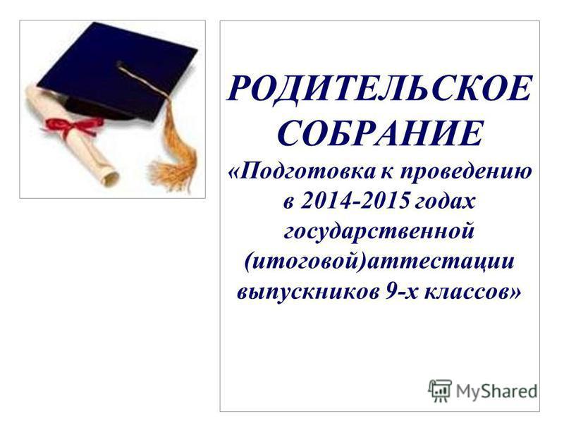 РОДИТЕЛЬСКОЕ СОБРАНИЕ «Подготовка к проведению в 2014-2015 годах государственной (итоговой)аттестации выпускников 9-х классов»
